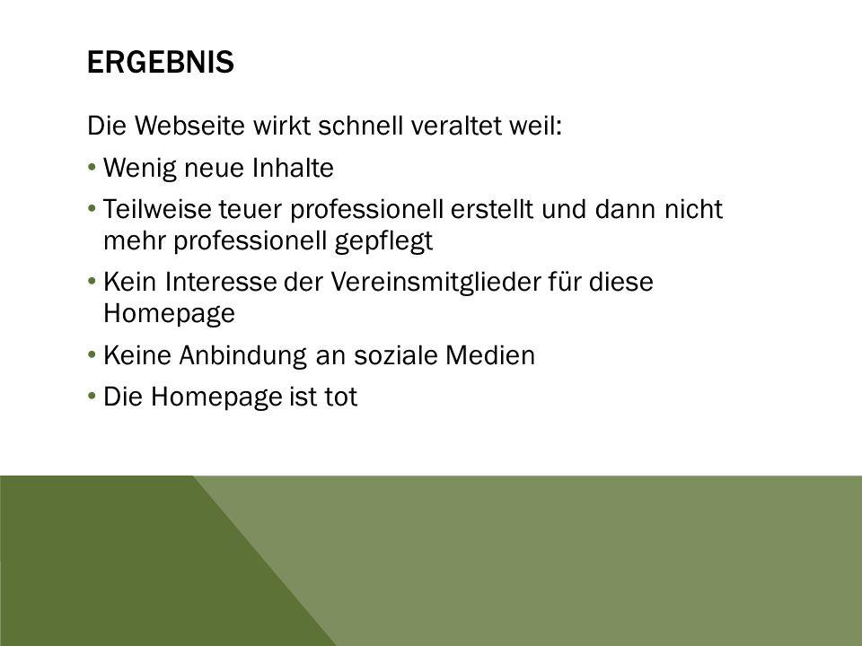 ERGEBNIS Die Webseite wirkt schnell veraltet weil: Wenig neue Inhalte Teilweise teuer professionell erstellt und dann nicht mehr professionell gepfleg
