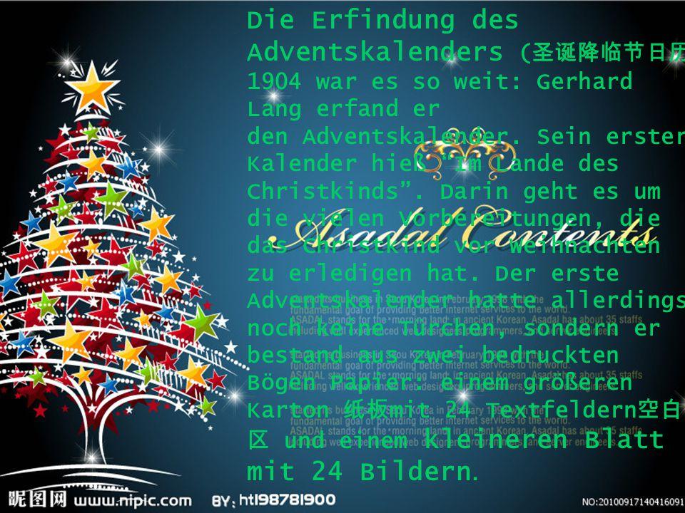 "Die Erfindung des Adventskalenders ( 圣诞降临节日历 ) 1904 war es so weit: Gerhard Lang erfand er den Adventskalender. Sein erster Kalender hieß ""Im Lande de"