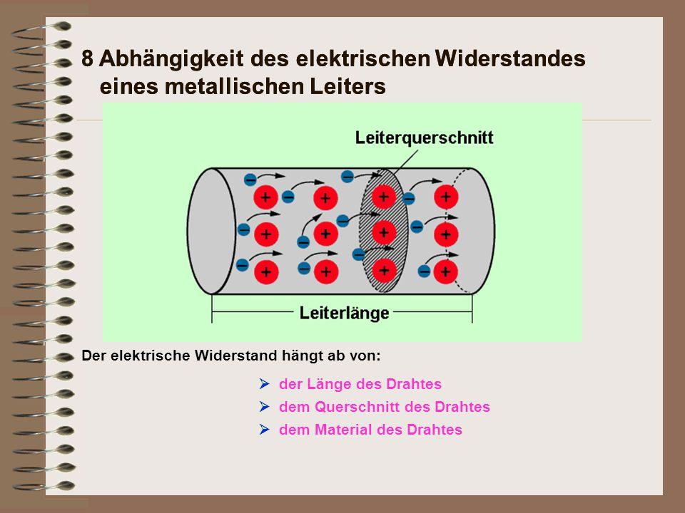 8 Abhängigkeit des elektrischen Widerstandes eines metallischen Leiters Der elektrische Widerstand hängt ab von: 8 Abhängigkeit des elektrischen Widerstandes eines metallischen Leiters  der Länge des Drahtes  dem Querschnitt des Drahtes  dem Material des Drahtes  der Temperatur des Drahtes