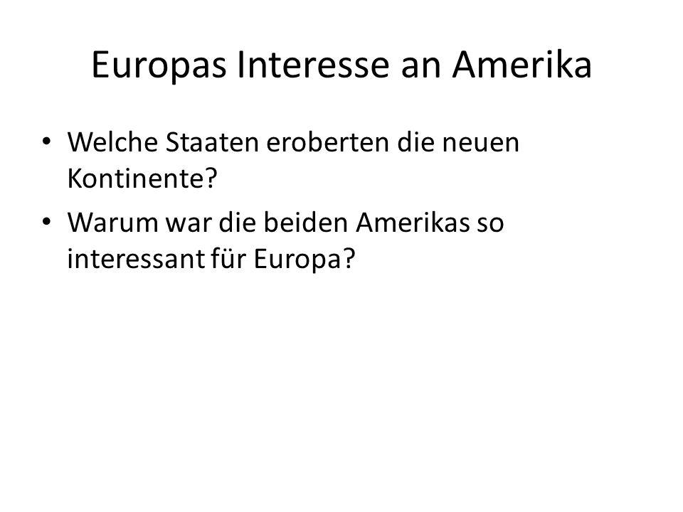 Europas Interesse an Amerika Welche Staaten eroberten die neuen Kontinente? Warum war die beiden Amerikas so interessant für Europa?