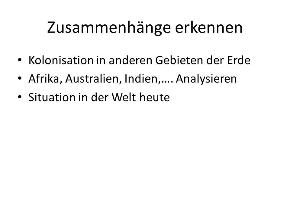 Zusammenhänge erkennen Kolonisation in anderen Gebieten der Erde Afrika, Australien, Indien,…. Analysieren Situation in der Welt heute