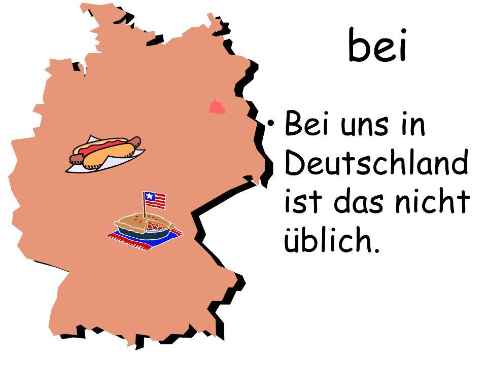 bei Bei uns in Deutschland ist das nicht üblich.