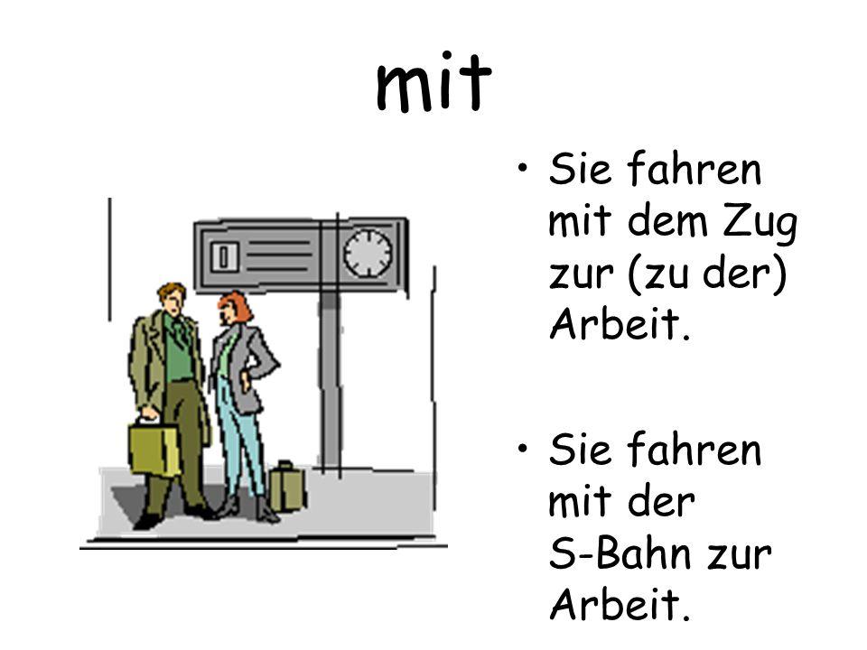 mit Sie fahren mit dem Zug zur (zu der) Arbeit. Sie fahren mit der S-Bahn zur Arbeit.