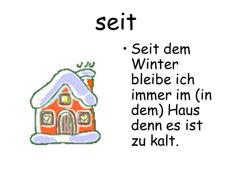 seit Seit dem Winter bleibe ich immer im (in dem) Haus denn es ist zu kalt.