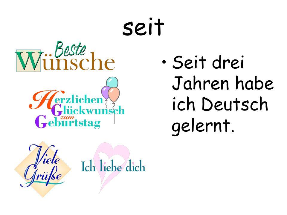 seit Seit drei Jahren habe ich Deutsch gelernt.