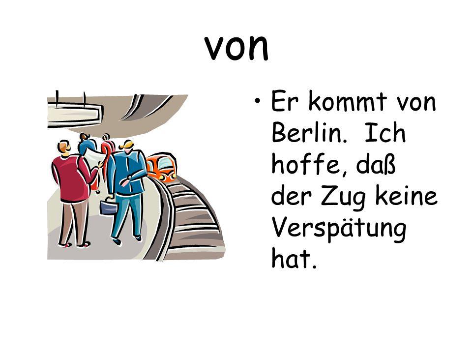 von Er kommt von Berlin. Ich hoffe, daß der Zug keine Verspätung hat.