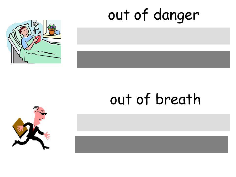 out of danger out of breath außer Gefahr außer Atem