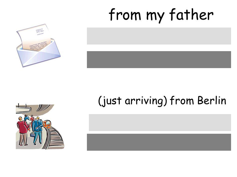 from my father (just arriving) from Berlin von meinem Vater von Berlin