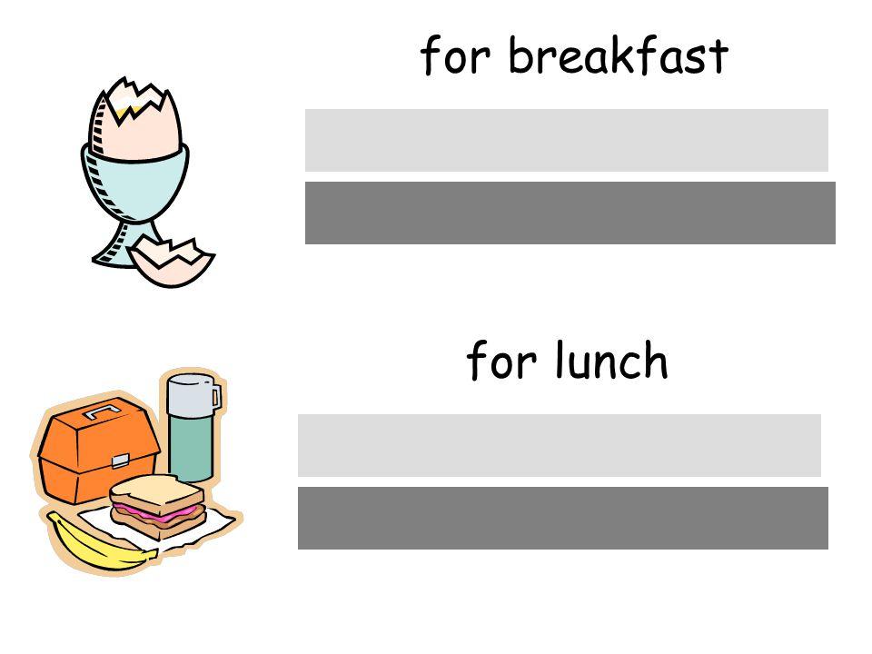 for breakfast zum Frühstück for lunch zum Mittagessen