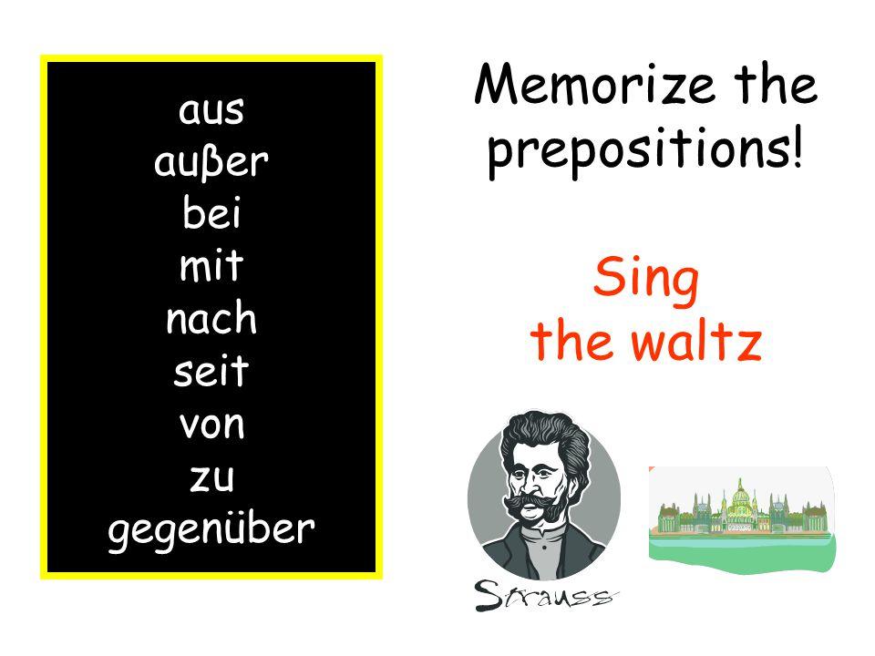 aus auβer bei mit nach seit von zu gegenüber Memorize the prepositions! Sing the waltz