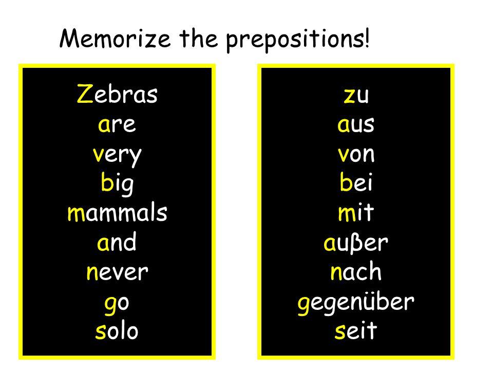 Zebras are very big mammals and never go solo zu aus von bei mit auβer nach gegenüber seit Memorize the prepositions!
