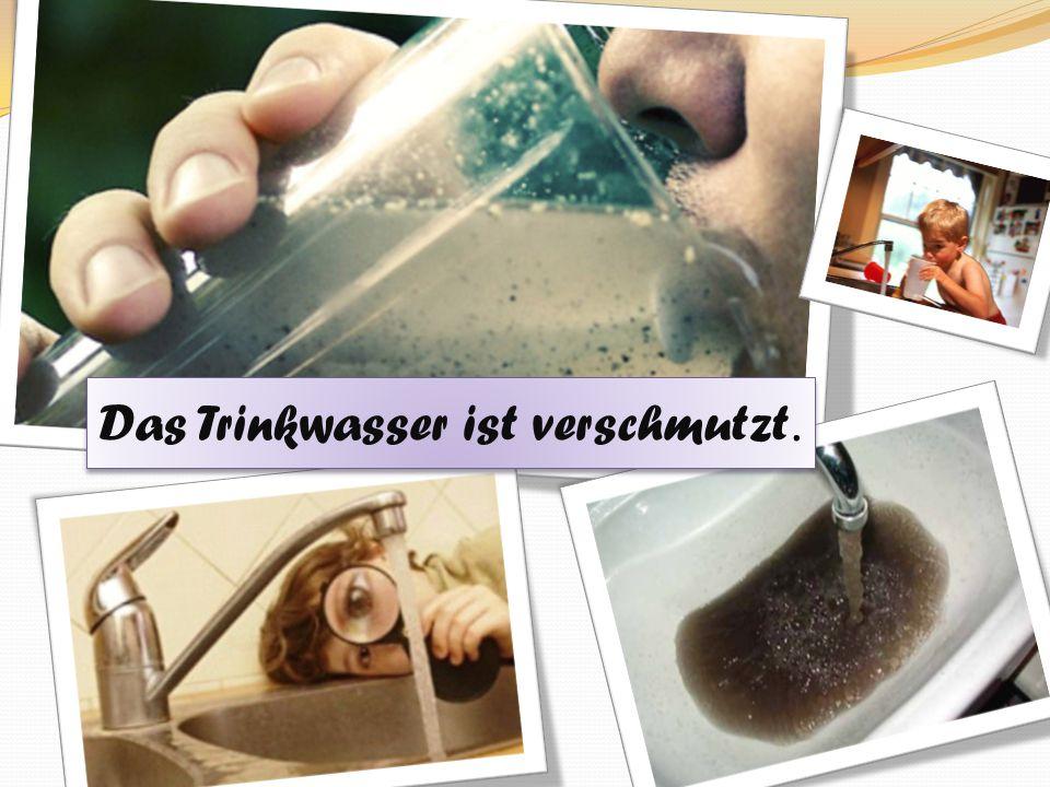 Das Trinkwasser ist verschmutzt.