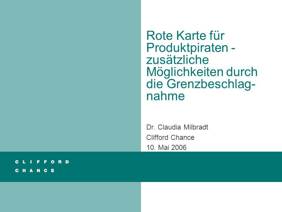 Rote Karte für Produktpiraten - zusätzliche Möglichkeiten durch die Grenzbeschlag- nahme Dr. Claudia Milbradt Clifford Chance 10. Mai 2006
