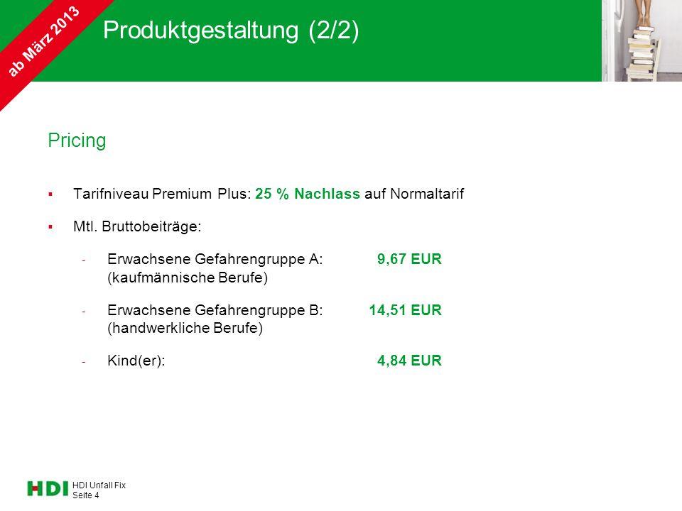 HDI Unfall Fix Seite 4 Produktgestaltung (2/2) Pricing  Tarifniveau Premium Plus: 25 % Nachlass auf Normaltarif  Mtl. Bruttobeiträge: - Erwachsene G