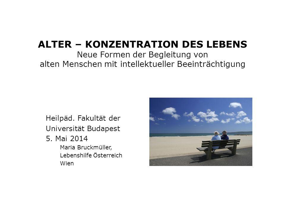 ALTER – KONZENTRATION DES LEBENS Neue Formen der Begleitung von alten Menschen mit intellektueller Beeinträchtigung Heilpäd.