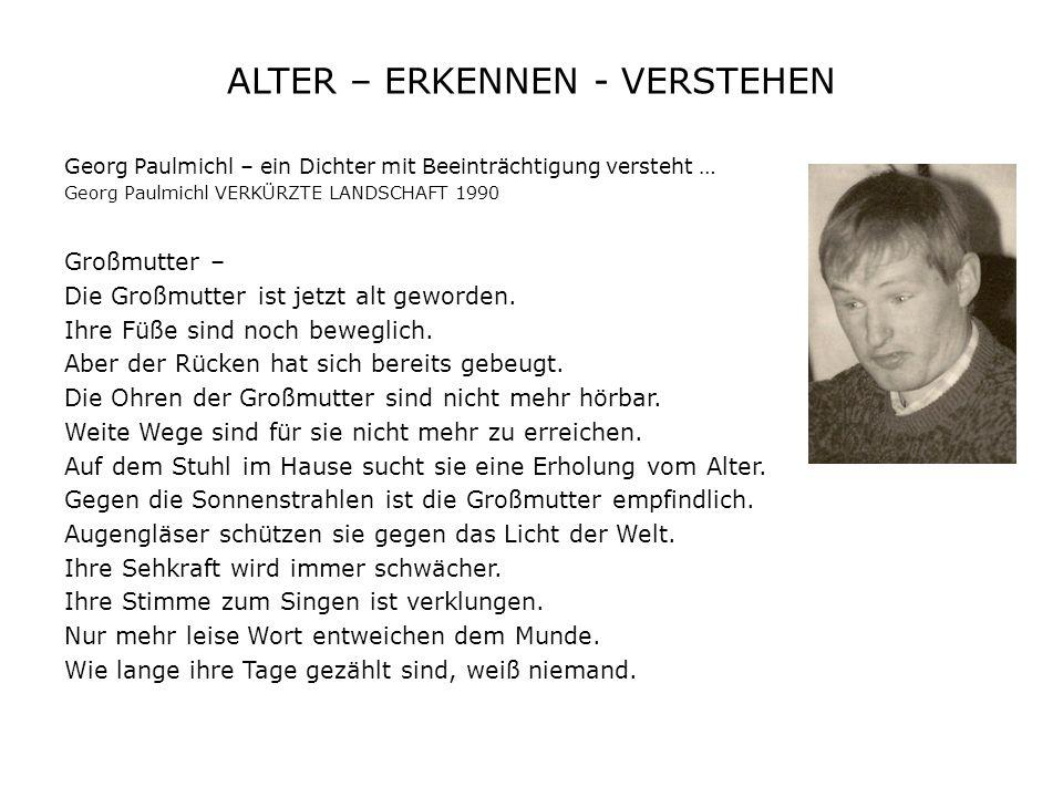 ALTER – ERKENNEN - VERSTEHEN Georg Paulmichl – ein Dichter mit Beeinträchtigung versteht … Georg Paulmichl VERKÜRZTE LANDSCHAFT 1990 Großmutter – Die Großmutter ist jetzt alt geworden.