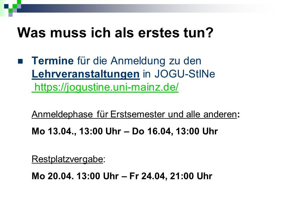 Was muss ich als erstes tun? Termine für die Anmeldung zu den Lehrveranstaltungen in JOGU-StINe https://jogustine.uni-mainz.de/ https://jogustine.uni-