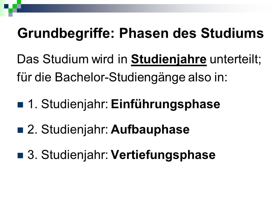 Grundbegriffe: Phasen des Studiums Das Studium wird in Studienjahre unterteilt; für die Bachelor-Studiengänge also in: 1. Studienjahr: Einführungsphas