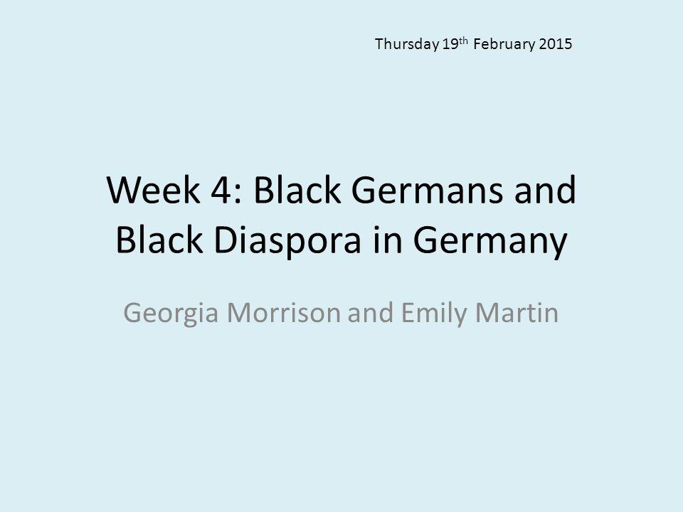 Week 4: Black Germans and Black Diaspora in Germany Georgia Morrison and Emily Martin Thursday 19 th February 2015