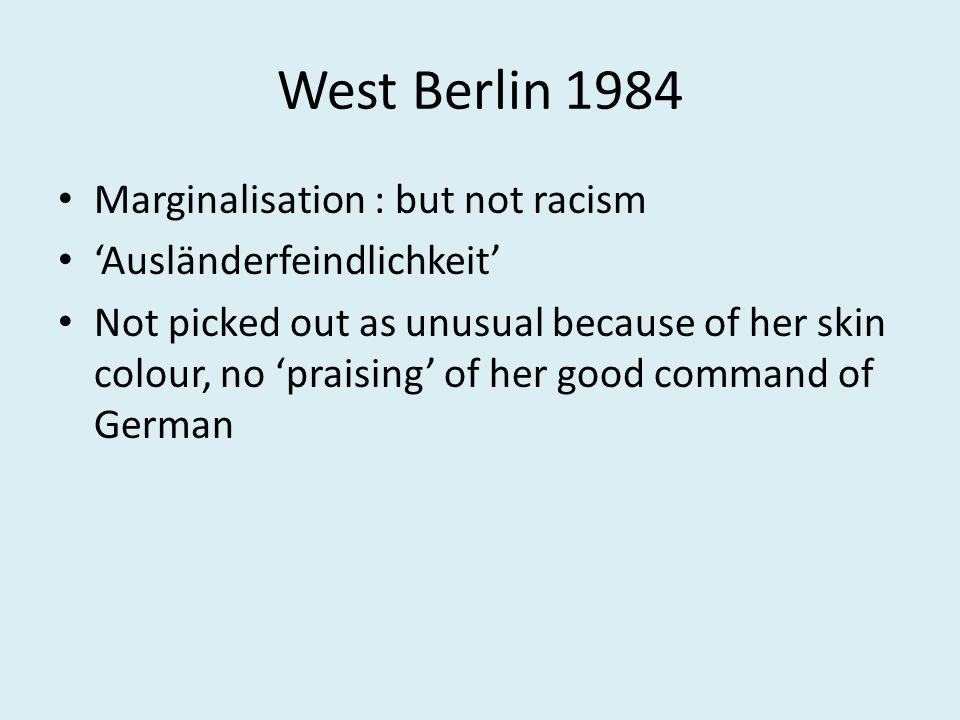 West Berlin 1984 Marginalisation : but not racism 'Ausländerfeindlichkeit' Not picked out as unusual because of her skin colour, no 'praising' of her