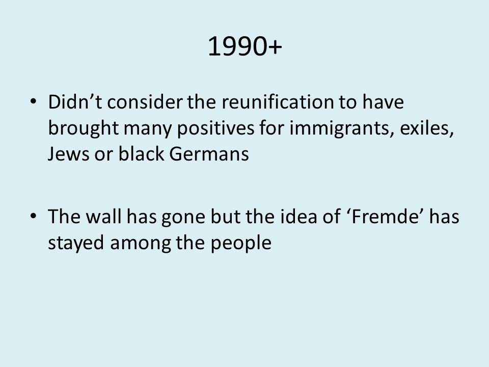 1990+ Didn't consider the reunification to have brought many positives for immigrants, exiles, Jews or black Germans The wall has gone but the idea of 'Fremde' has stayed among the people