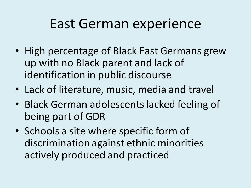 East German experience High percentage of Black East Germans grew up with no Black parent and lack of identification in public discourse Lack of literature, music, media and travel Black German adolescents lacked feeling of being part of GDR Schools a site where specific form of discrimination against ethnic minorities actively produced and practiced