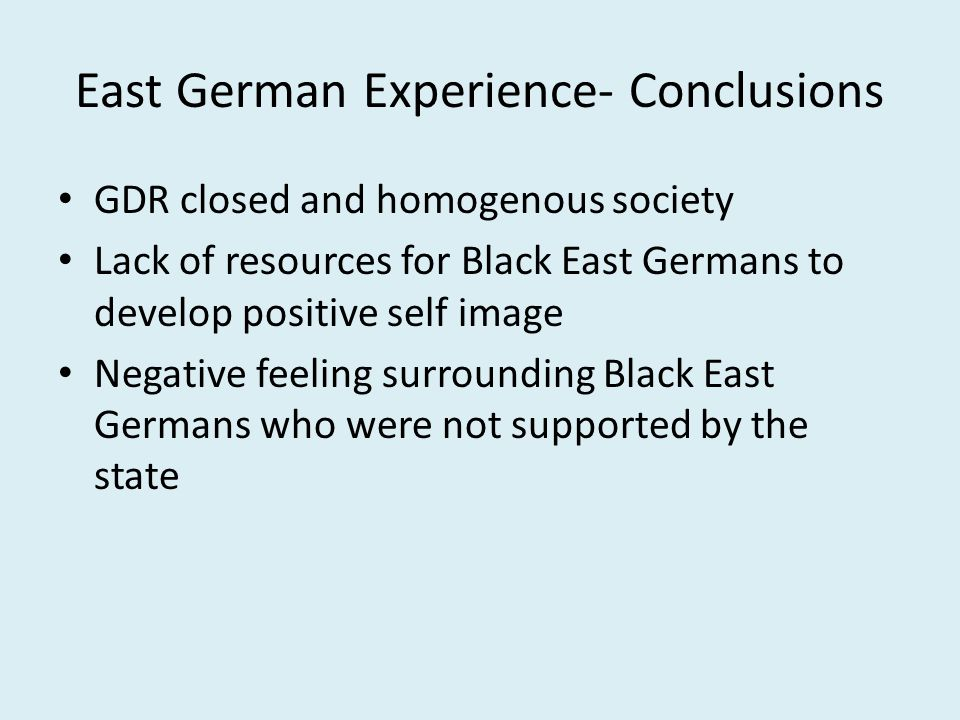 East German Experience- Conclusions GDR closed and homogenous society Lack of resources for Black East Germans to develop positive self image Negative