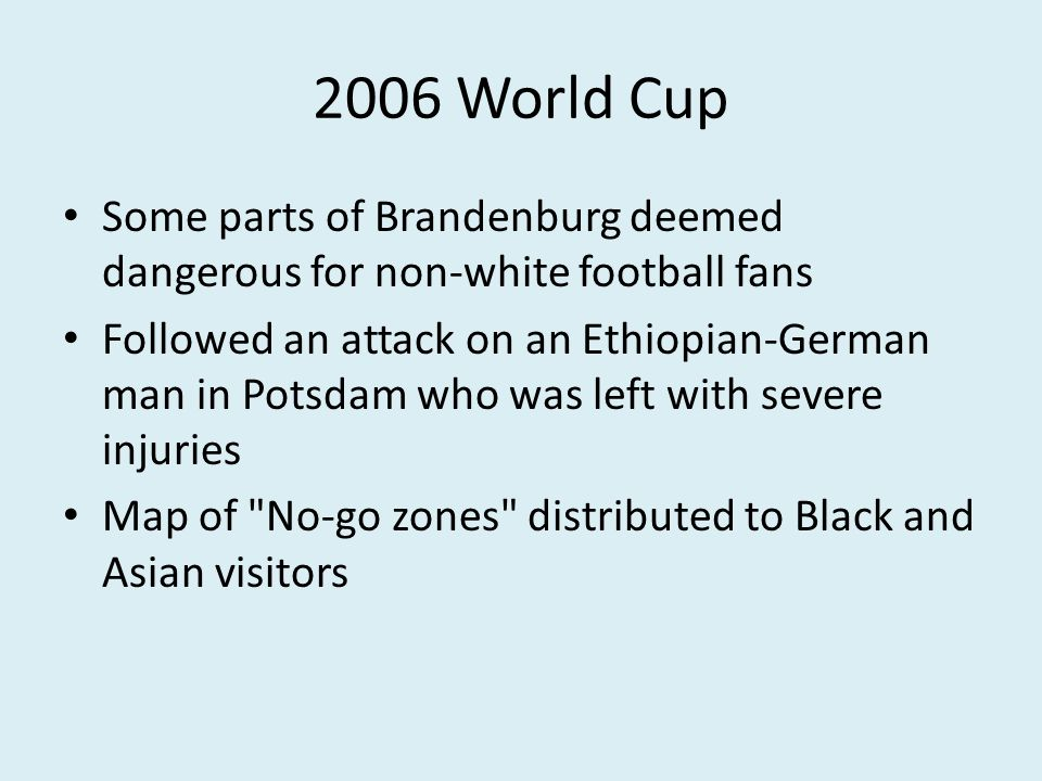 2006 World Cup Some parts of Brandenburg deemed dangerous for non-white football fans Followed an attack on an Ethiopian-German man in Potsdam who was left with severe injuries Map of No-go zones distributed to Black and Asian visitors