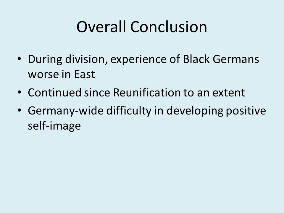 Overall Conclusion During division, experience of Black Germans worse in East Continued since Reunification to an extent Germany-wide difficulty in developing positive self-image