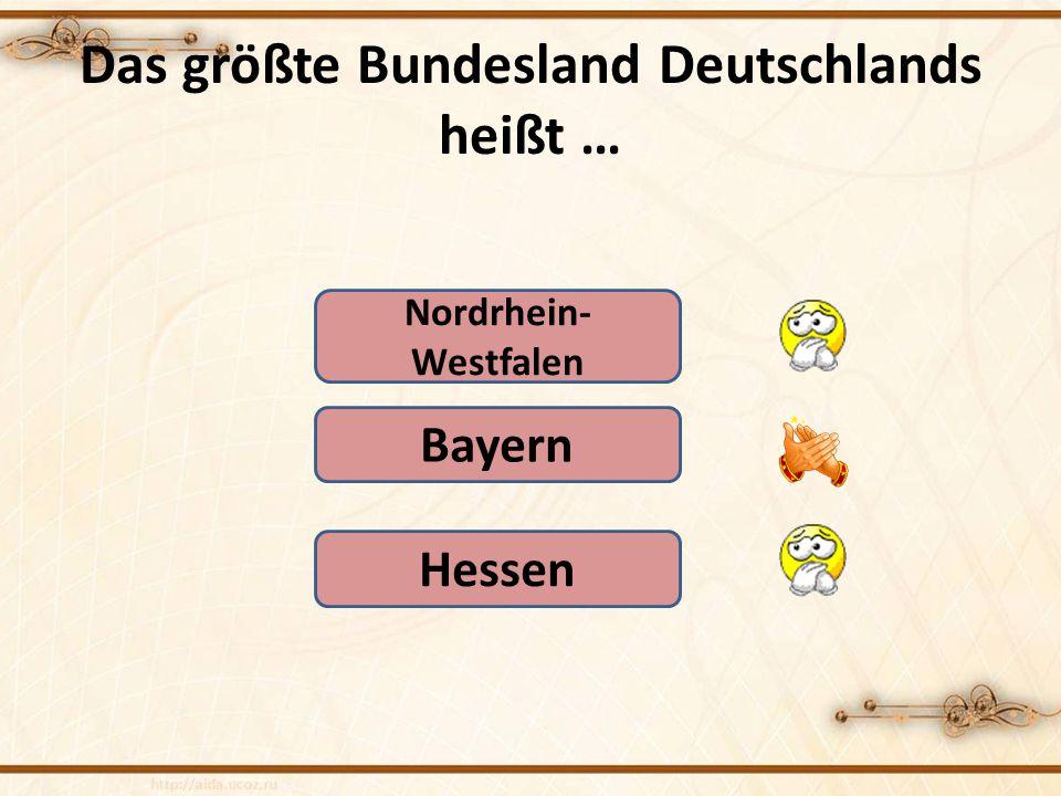 Das größte Bundesland Deutschlands heißt … Nordrhein- Westfalen Hessen Bayern