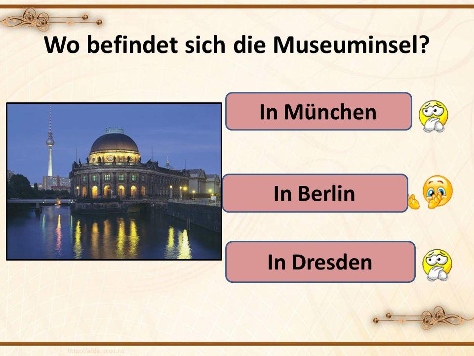 Wo befindet sich die Museuminsel? In München In Berlin In Dresden