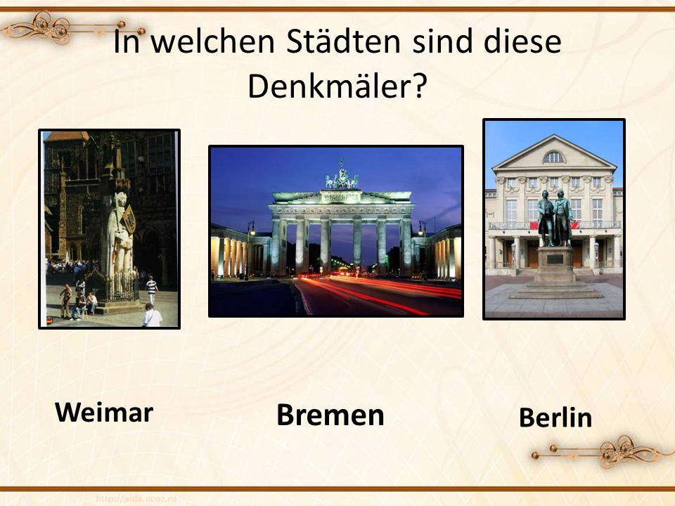 In welchen Städten sind diese Denkmäler? Weimar Bremen Berlin