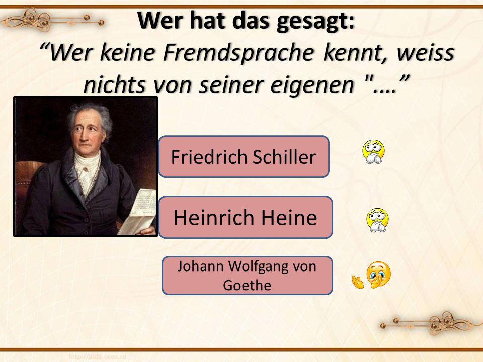 Wer hat das gesagt: Wer keine Fremdsprache kennt, weiss nichts von seiner eigenen .… Friedrich Schiller Heinrich Heine Johann Wolfgang von Goethe