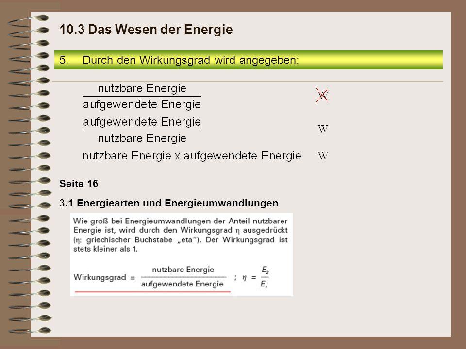 3.1 Energiearten und Energieumwandlungen Seite 16 5.Durch den Wirkungsgrad wird angegeben: 10.3 Das Wesen der Energie