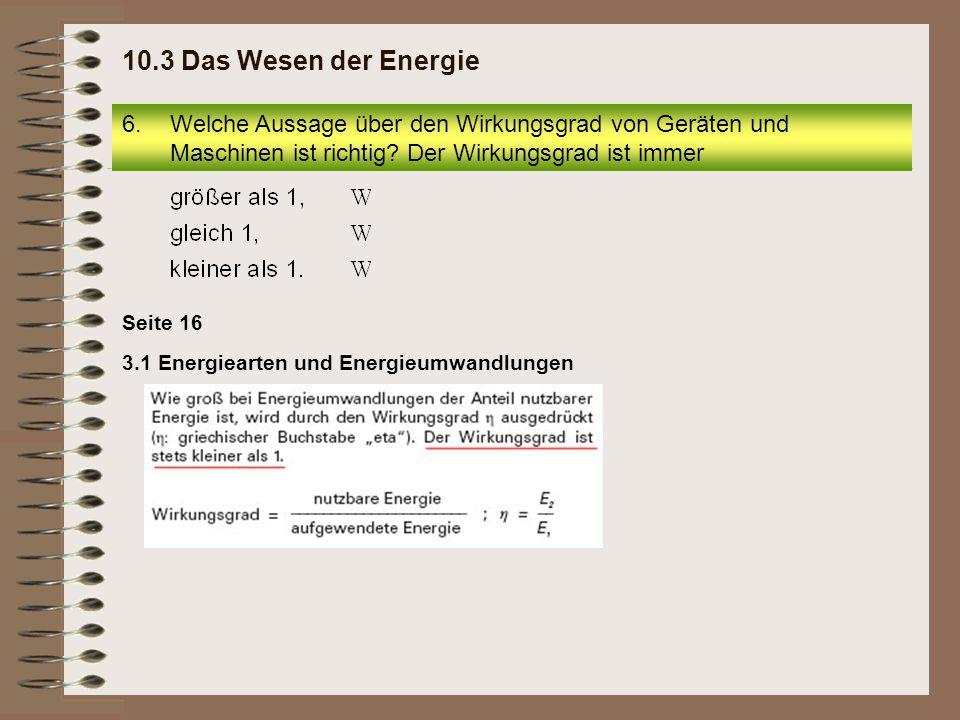Seite 16 3.1 Energiearten und Energieumwandlungen 6.Welche Aussage über den Wirkungsgrad von Geräten und Maschinen ist richtig? Der Wirkungsgrad ist i