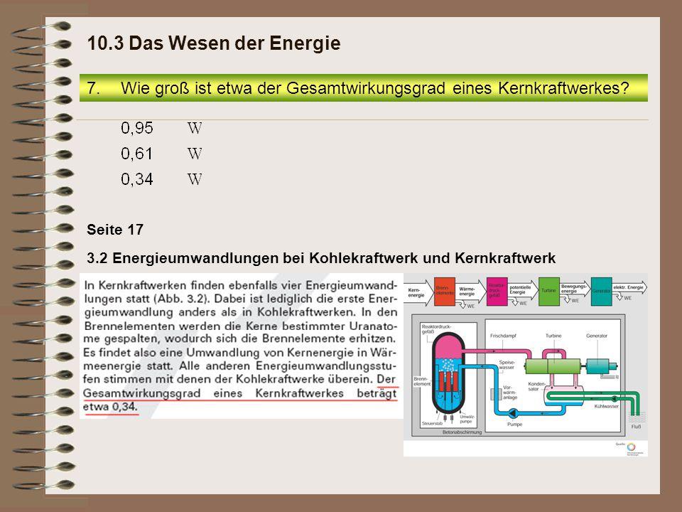 Seite 17 3.2 Energieumwandlungen bei Kohlekraftwerk und Kernkraftwerk 7.Wie groß ist etwa der Gesamtwirkungsgrad eines Kernkraftwerkes? 10.3 Das Wesen