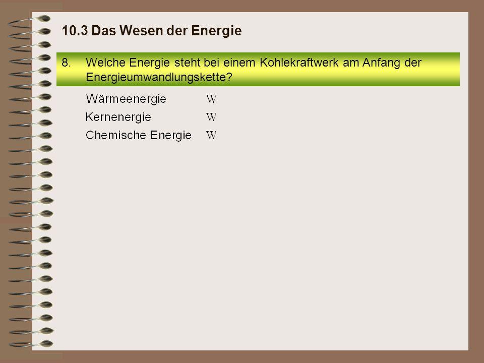 8.Welche Energie steht bei einem Kohlekraftwerk am Anfang der Energieumwandlungskette? 10.3 Das Wesen der Energie