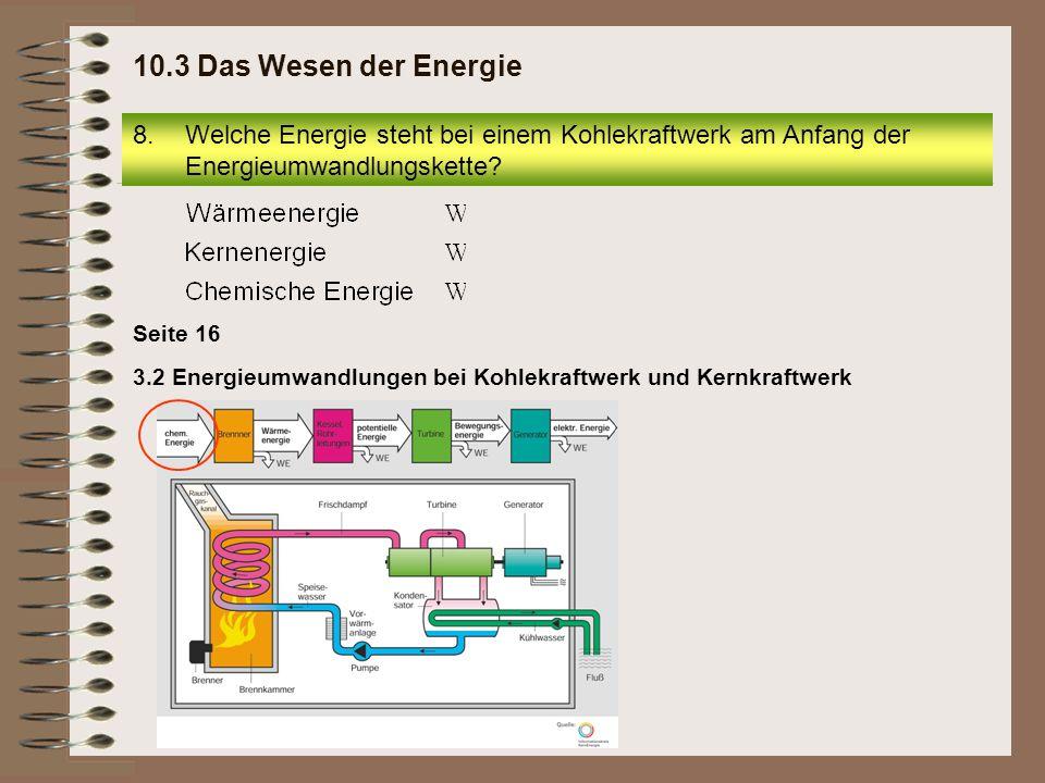 Seite 16 3.2 Energieumwandlungen bei Kohlekraftwerk und Kernkraftwerk 8.Welche Energie steht bei einem Kohlekraftwerk am Anfang der Energieumwandlungs