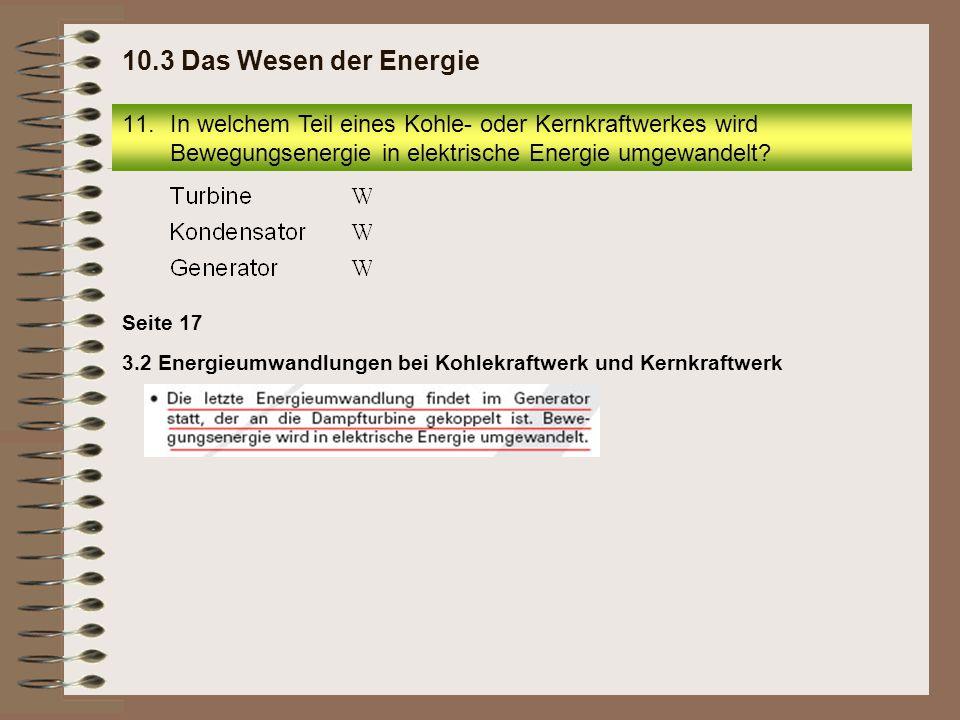 11.In welchem Teil eines Kohle- oder Kernkraftwerkes wird Bewegungsenergie in elektrische Energie umgewandelt? 10.3 Das Wesen der Energie 3.2 Energieu