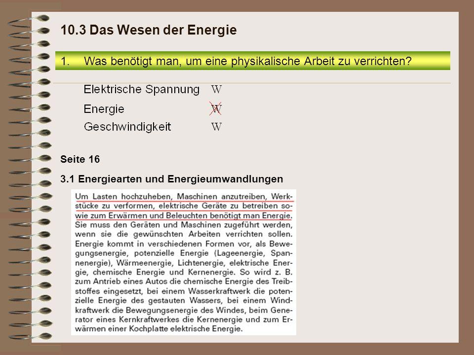 3.1 Energiearten und Energieumwandlungen Seite 16 1.Was benötigt man, um eine physikalische Arbeit zu verrichten? 10.3 Das Wesen der Energie