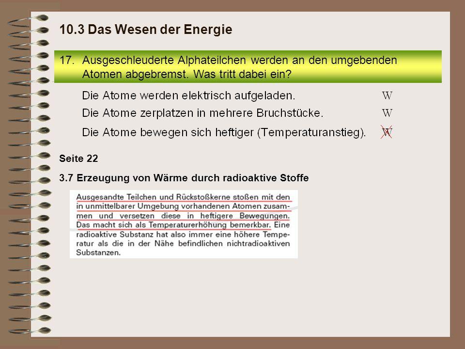 3.7 Erzeugung von Wärme durch radioaktive Stoffe Seite 22 17.Ausgeschleuderte Alphateilchen werden an den umgebenden Atomen abgebremst. Was tritt dabe