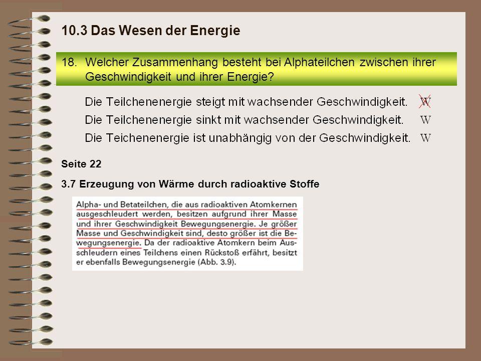 18.Welcher Zusammenhang besteht bei Alphateilchen zwischen ihrer Geschwindigkeit und ihrer Energie? 10.3 Das Wesen der Energie 3.7 Erzeugung von Wärme