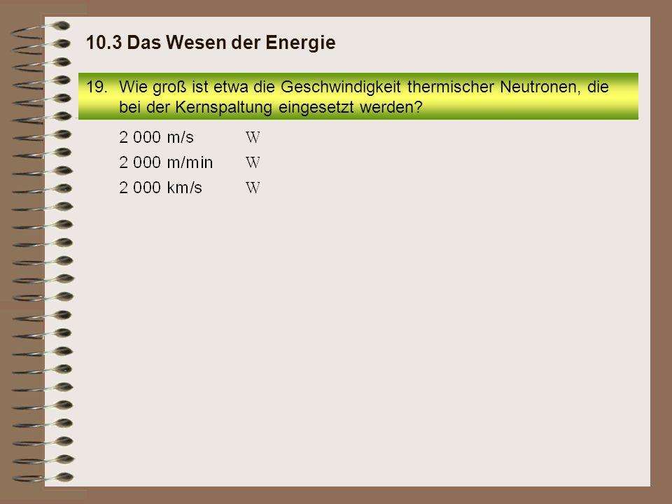 19.Wie groß ist etwa die Geschwindigkeit thermischer Neutronen, die bei der Kernspaltung eingesetzt werden? 10.3 Das Wesen der Energie