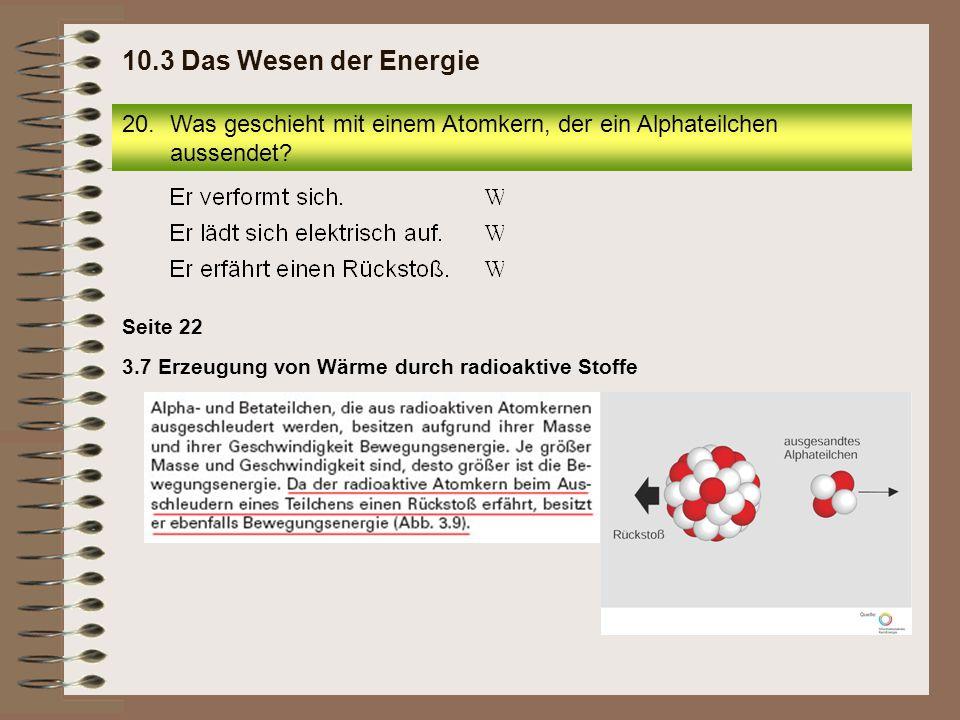 20.Was geschieht mit einem Atomkern, der ein Alphateilchen aussendet? 10.3 Das Wesen der Energie 3.7 Erzeugung von Wärme durch radioaktive Stoffe Seit