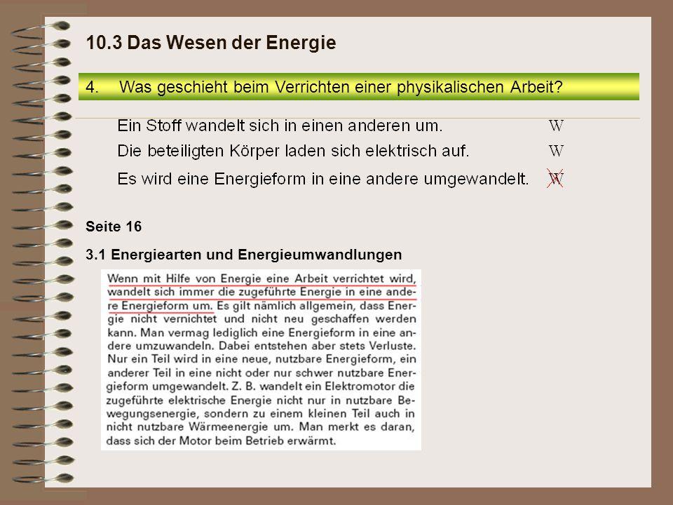 Seite 16 3.1 Energiearten und Energieumwandlungen 4.Was geschieht beim Verrichten einer physikalischen Arbeit? 10.3 Das Wesen der Energie