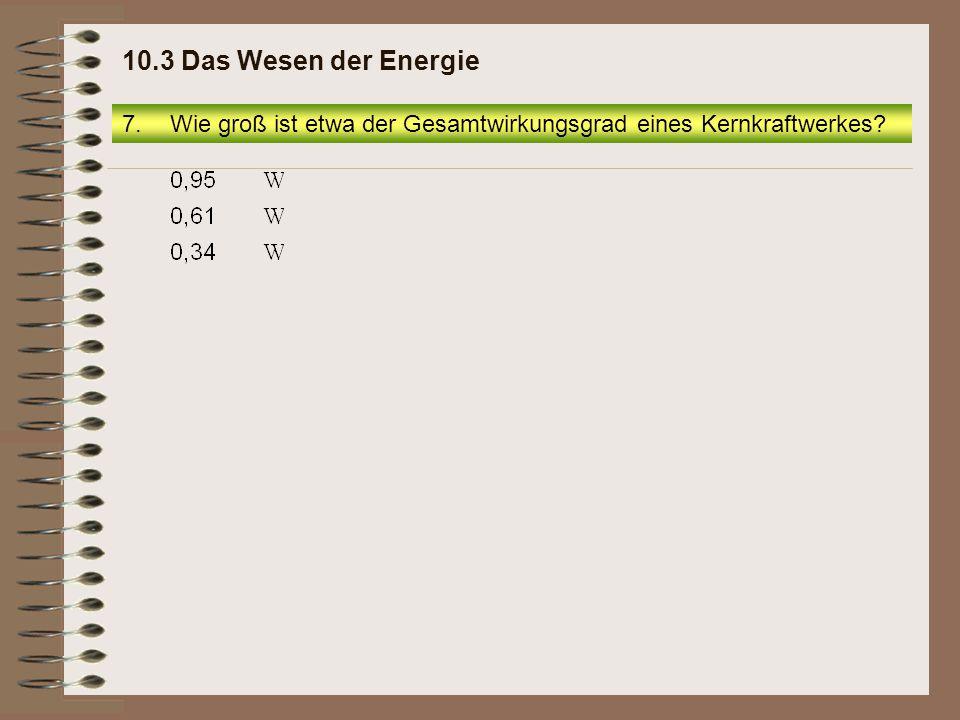 7.Wie groß ist etwa der Gesamtwirkungsgrad eines Kernkraftwerkes? 10.3 Das Wesen der Energie