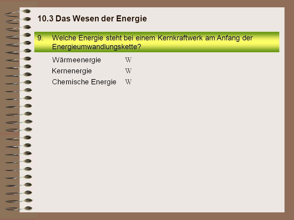 9.Welche Energie steht bei einem Kernkraftwerk am Anfang der Energieumwandlungskette? 10.3 Das Wesen der Energie