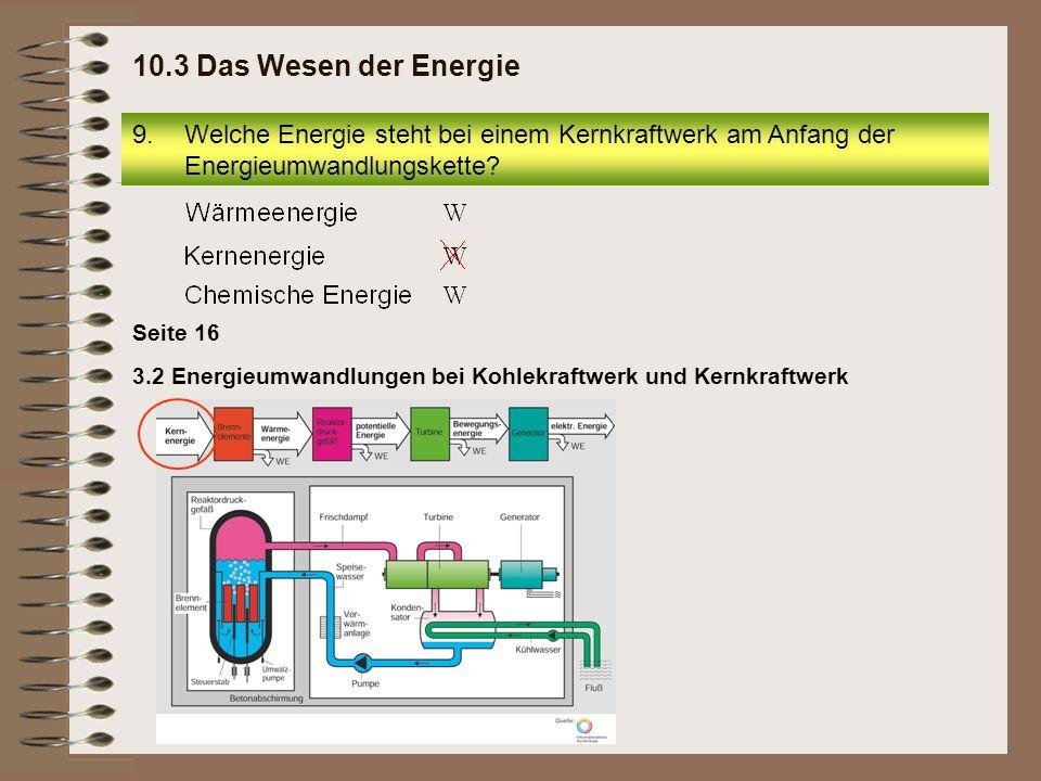Seite 16 3.2 Energieumwandlungen bei Kohlekraftwerk und Kernkraftwerk 9.Welche Energie steht bei einem Kernkraftwerk am Anfang der Energieumwandlungsk
