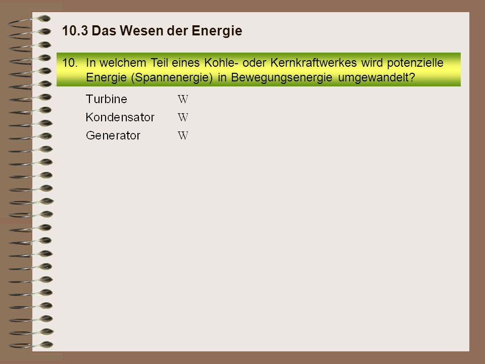 10.In welchem Teil eines Kohle- oder Kernkraftwerkes wird potenzielle Energie (Spannenergie) in Bewegungsenergie umgewandelt? 10.3 Das Wesen der Energ
