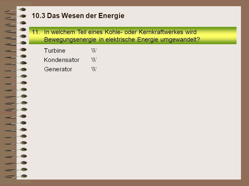 11.In welchem Teil eines Kohle- oder Kernkraftwerkes wird Bewegungsenergie in elektrische Energie umgewandelt? 10.3 Das Wesen der Energie